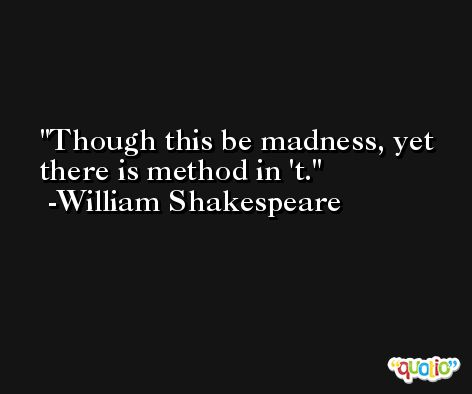 Though this be madness, yet there is method in 't. -William Shakespeare
