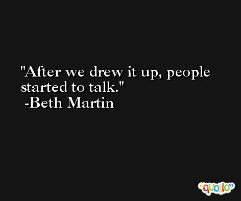 After we drew it up, people started to talk. -Beth Martin