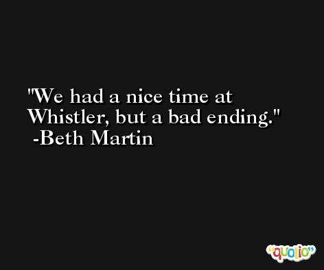 We had a nice time at Whistler, but a bad ending. -Beth Martin