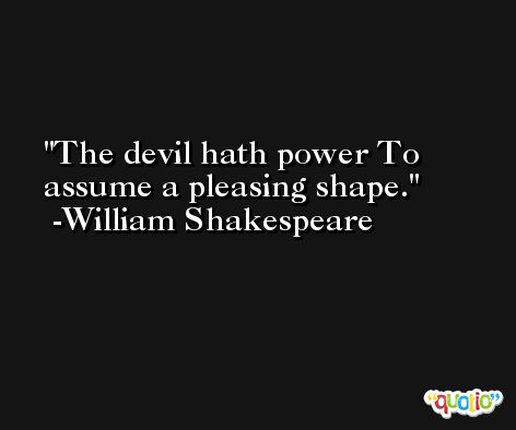 The devil hath power To assume a pleasing shape. -William Shakespeare