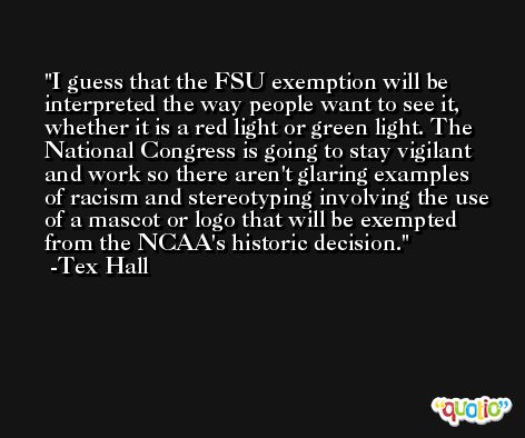 I guess that the FSU exemption will be interpreted the way people want to see it, whether it is a red light or green light. The National Congress is going to stay vigilant and work so there aren't glaring examples of racism and stereotyping involving the use of a mascot or logo that will be exempted from the NCAA's historic decision. -Tex Hall