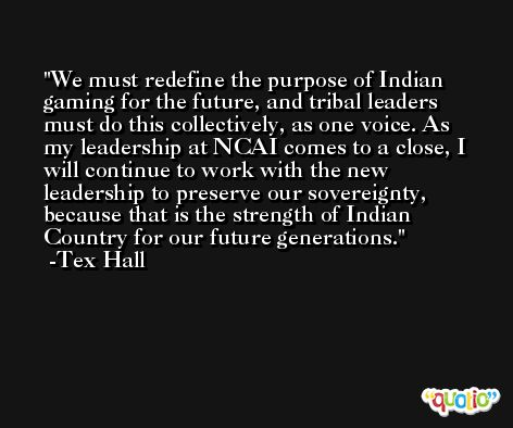 We must redefine the purpose of Indian gaming for the future, and tribal leaders must do this collectively, as one voice. As my leadership at NCAI comes to a close, I will continue to work with the new leadership to preserve our sovereignty, because that is the strength of Indian Country for our future generations. -Tex Hall
