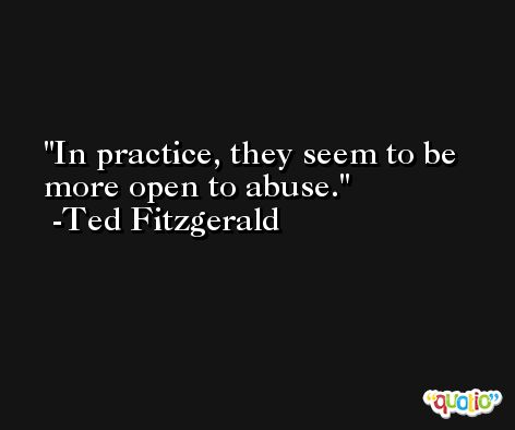 In practice, they seem to be more open to abuse. -Ted Fitzgerald