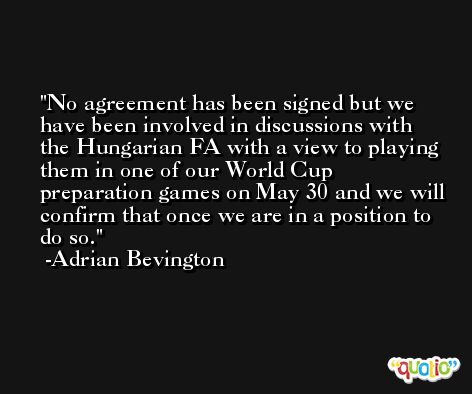 No agreement has been signed but we have been involved in discussions with the Hungarian FA with a view to playing them in one of our World Cup preparation games on May 30 and we will confirm that once we are in a position to do so. -Adrian Bevington