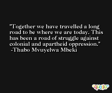 Together we have travelled a long road to be where we are today. This has been a road of struggle against colonial and apartheid oppression. -Thabo Mvuyelwa Mbeki