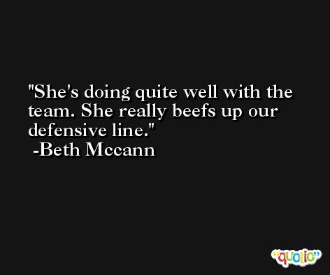 She's doing quite well with the team. She really beefs up our defensive line. -Beth Mccann