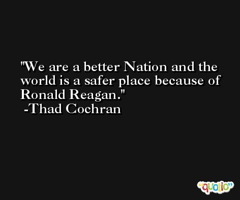 We are a better Nation and the world is a safer place because of Ronald Reagan. -Thad Cochran