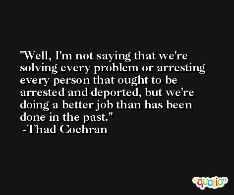 Well, I'm not saying that we're solving every problem or arresting every person that ought to be arrested and deported, but we're doing a better job than has been done in the past. -Thad Cochran