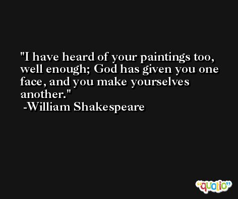I have heard of your paintings too, well enough; God has given you one face, and you make yourselves another. -William Shakespeare