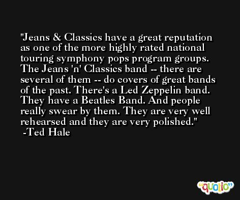 Jeans & Classics have a great reputation as one of the more highly rated national touring symphony pops program groups. The Jeans 'n' Classics band -- there are several of them -- do covers of great bands of the past. There's a Led Zeppelin band. They have a Beatles Band. And people really swear by them. They are very well rehearsed and they are very polished. -Ted Hale