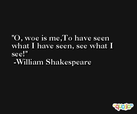 O, woe is me,To have seen what I have seen, see what I see! -William Shakespeare