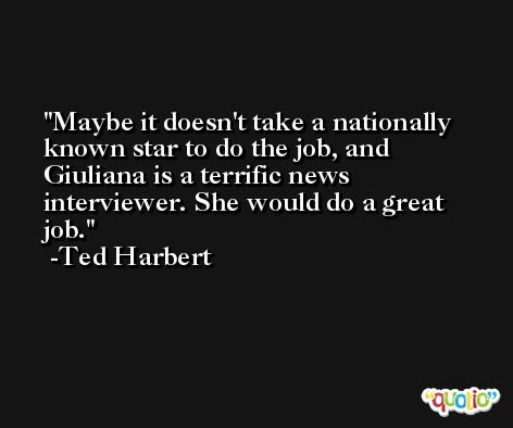 Maybe it doesn't take a nationally known star to do the job, and Giuliana is a terrific news interviewer. She would do a great job. -Ted Harbert