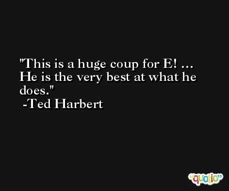 This is a huge coup for E! … He is the very best at what he does. -Ted Harbert