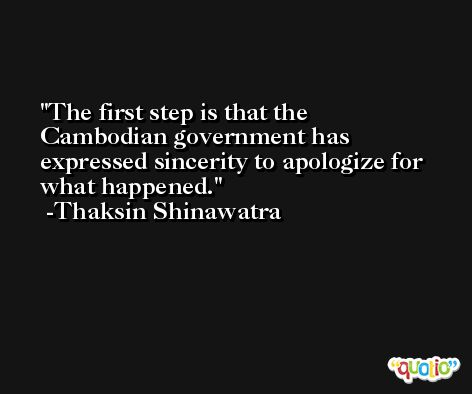 The first step is that the Cambodian government has expressed sincerity to apologize for what happened. -Thaksin Shinawatra