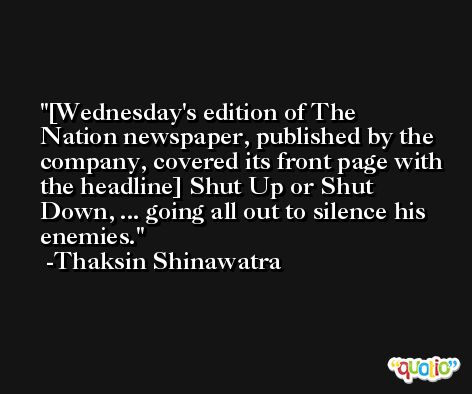 [Wednesday's edition of The Nation newspaper, published by the company, covered its front page with the headline] Shut Up or Shut Down, ... going all out to silence his enemies. -Thaksin Shinawatra