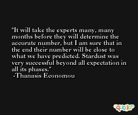 It will take the experts many, many months before they will determine the accurate number, but I am sure that in the end their number will be close to what we have predicted. Stardust was very successful beyond all expectation in all its phases. -Thanasis Economou
