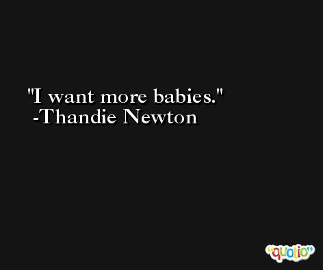 I want more babies. -Thandie Newton