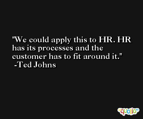 We could apply this to HR. HR has its processes and the customer has to fit around it. -Ted Johns