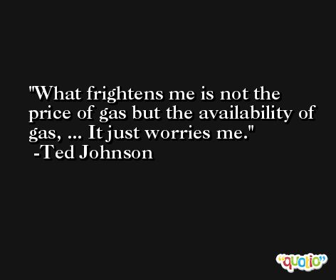 What frightens me is not the price of gas but the availability of gas, ... It just worries me. -Ted Johnson