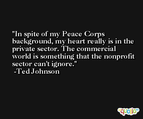 In spite of my Peace Corps background, my heart really is in the private sector. The commercial world is something that the nonprofit sector can't ignore. -Ted Johnson