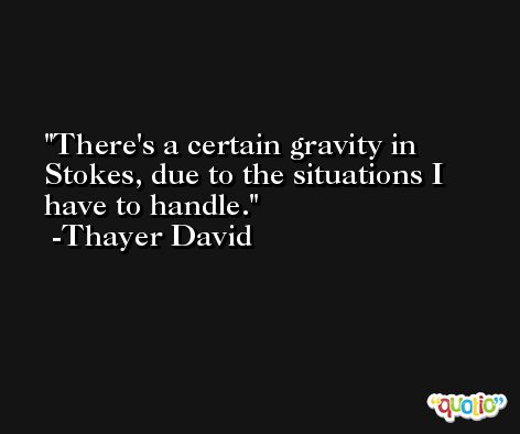 There's a certain gravity in Stokes, due to the situations I have to handle. -Thayer David