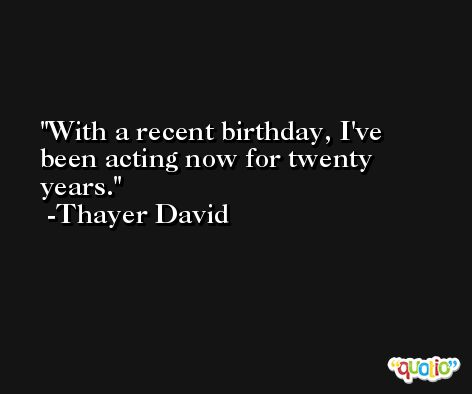 With a recent birthday, I've been acting now for twenty years. -Thayer David