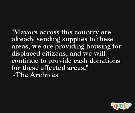 Mayors across this country are already sending supplies to these areas, we are providing housing for displaced citizens, and we will continue to provide cash donations for these affected areas. -The Archives
