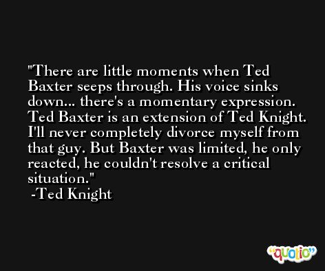There are little moments when Ted Baxter seeps through. His voice sinks down... there's a momentary expression. Ted Baxter is an extension of Ted Knight. I'll never completely divorce myself from that guy. But Baxter was limited, he only reacted, he couldn't resolve a critical situation. -Ted Knight