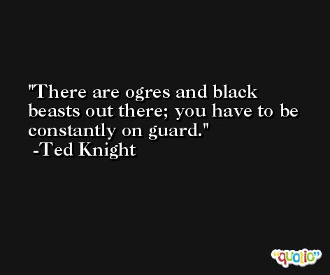 There are ogres and black beasts out there; you have to be constantly on guard. -Ted Knight