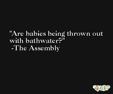 Are babies being thrown out with bathwater? -The Assembly