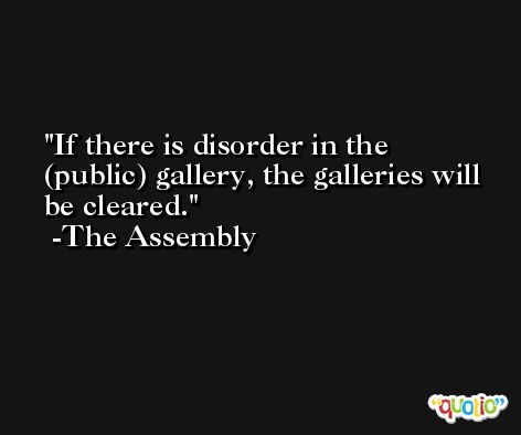 If there is disorder in the (public) gallery, the galleries will be cleared. -The Assembly