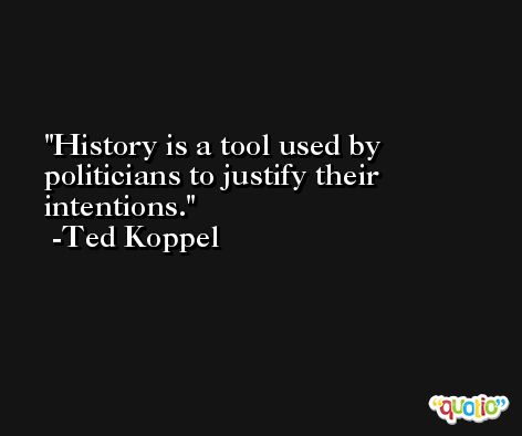 History is a tool used by politicians to justify their intentions. -Ted Koppel