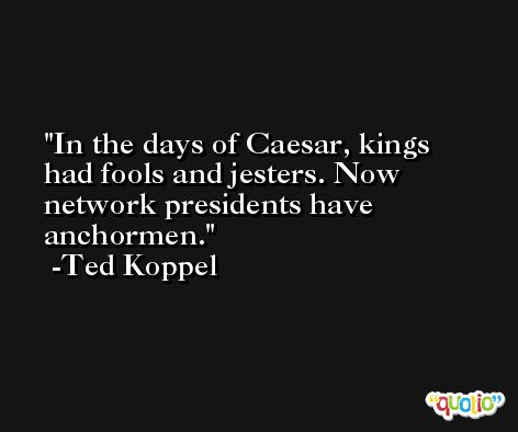In the days of Caesar, kings had fools and jesters. Now network presidents have anchormen. -Ted Koppel