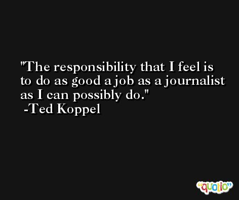 The responsibility that I feel is to do as good a job as a journalist as I can possibly do. -Ted Koppel