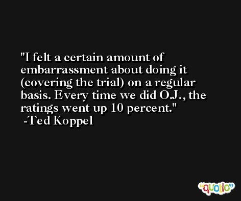 I felt a certain amount of embarrassment about doing it (covering the trial) on a regular basis. Every time we did O.J., the ratings went up 10 percent. -Ted Koppel