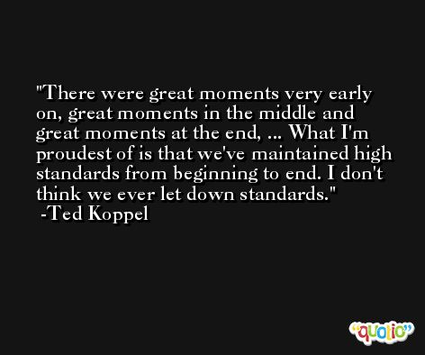 There were great moments very early on, great moments in the middle and great moments at the end, ... What I'm proudest of is that we've maintained high standards from beginning to end. I don't think we ever let down standards. -Ted Koppel