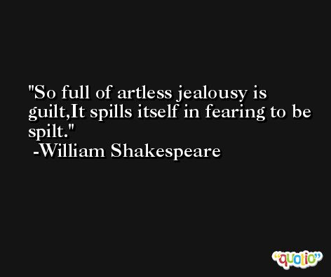 So full of artless jealousy is guilt,It spills itself in fearing to be spilt. -William Shakespeare