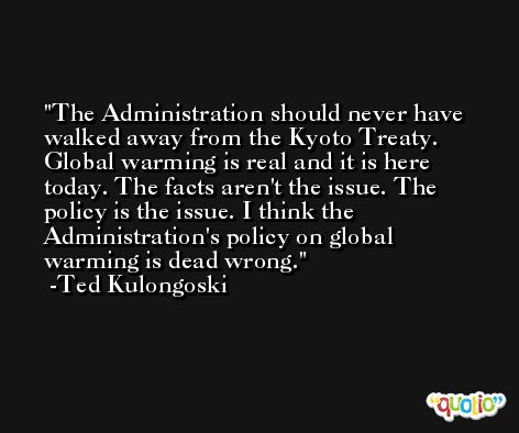 The Administration should never have walked away from the Kyoto Treaty. Global warming is real and it is here today. The facts aren't the issue. The policy is the issue. I think the Administration's policy on global warming is dead wrong. -Ted Kulongoski