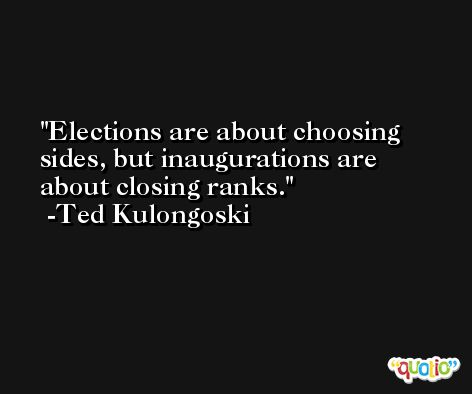 Elections are about choosing sides, but inaugurations are about closing ranks. -Ted Kulongoski