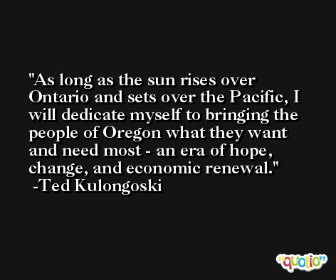 As long as the sun rises over Ontario and sets over the Pacific, I will dedicate myself to bringing the people of Oregon what they want and need most - an era of hope, change, and economic renewal. -Ted Kulongoski
