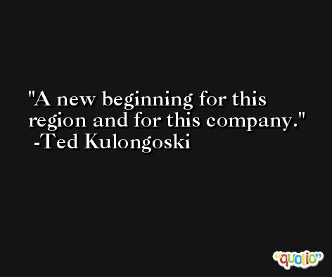 A new beginning for this region and for this company. -Ted Kulongoski