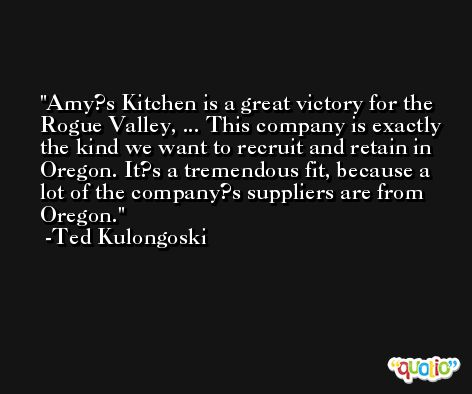 Amy?s Kitchen is a great victory for the Rogue Valley, ... This company is exactly the kind we want to recruit and retain in Oregon. It?s a tremendous fit, because a lot of the company?s suppliers are from Oregon. -Ted Kulongoski