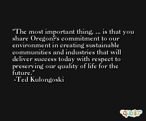 The most important thing, ... is that you share Oregon?s commitment to our environment in creating sustainable communities and industries that will deliver success today with respect to preserving our quality of life for the future. -Ted Kulongoski
