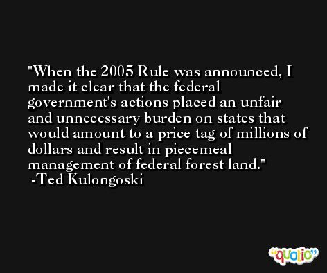 When the 2005 Rule was announced, I made it clear that the federal government's actions placed an unfair and unnecessary burden on states that would amount to a price tag of millions of dollars and result in piecemeal management of federal forest land. -Ted Kulongoski