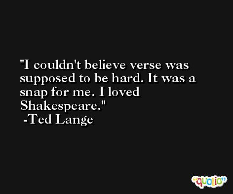 I couldn't believe verse was supposed to be hard. It was a snap for me. I loved Shakespeare. -Ted Lange