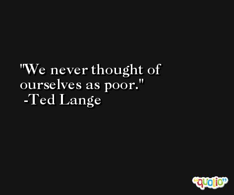 We never thought of ourselves as poor. -Ted Lange