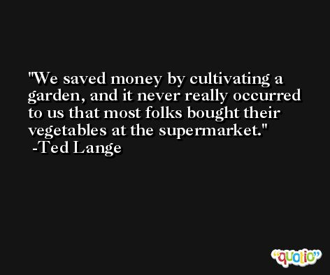 We saved money by cultivating a garden, and it never really occurred to us that most folks bought their vegetables at the supermarket. -Ted Lange