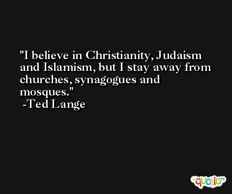 I believe in Christianity, Judaism and Islamism, but I stay away from churches, synagogues and mosques. -Ted Lange