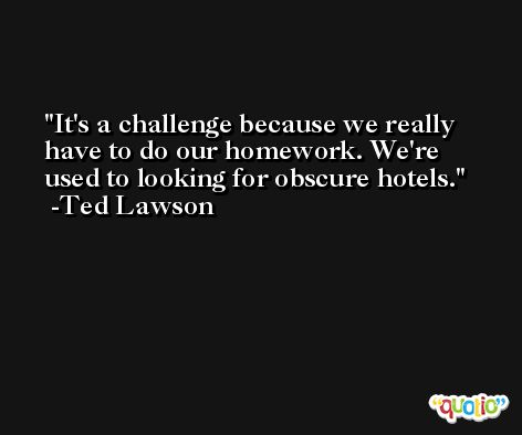 It's a challenge because we really have to do our homework. We're used to looking for obscure hotels. -Ted Lawson
