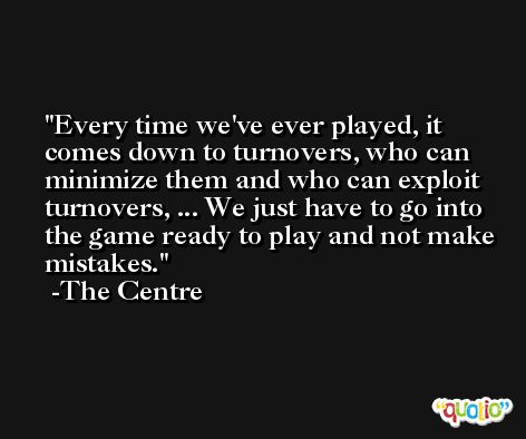 Every time we've ever played, it comes down to turnovers, who can minimize them and who can exploit turnovers, ... We just have to go into the game ready to play and not make mistakes. -The Centre